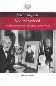 Libro Vedersi vedersi. Modelli e circuiti visivi nell'opera di Paul Valéry Valerio Magrelli