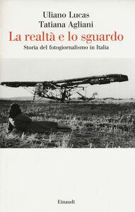 Libro La realtà e lo sguardo. Storia del fotogiornalismo in Italia Uliano Lucas , Tatiana Agliani