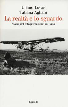 La realtà e lo sguardo. Storia del fotogiornalismo in Italia - Uliano Lucas,Tatiana Agliani - copertina