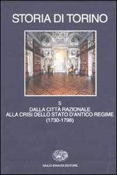 Storia di Torino. Vol. 5: Dalla città razionale alla crisi dello Stato d'Antico Regime (1730-1798).