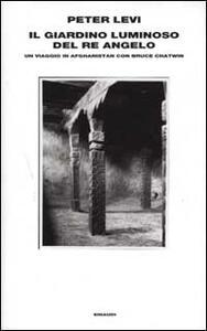 Il giardino luminoso del re angelo. Un viaggio in Afghanistan con Bruce Chatwin - Peter Levi - copertina