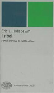 Libro I ribelli. Forme primitive di rivolta sociale Eric J. Hobsbawm