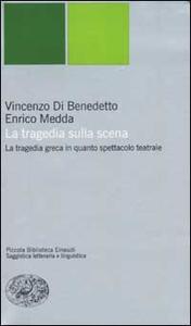 La tragedia sulla scena. La tragedia greca in quanto spettacolo teatrale - Vincenzo Di Benedetto,Enrico Medda - copertina