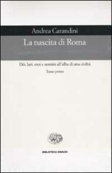 La nascita di Roma. Dèi, lari, eroi e uomini all'alba di una civiltà - Andrea Carandini - copertina
