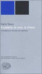 Libro Il castello, la casa, la chiesa. Architettura e società nel medioevo Carlo Tosco