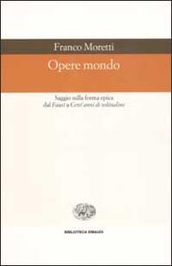 Opere mondo. Saggio sulla forma epica dal Faust a Cent'anni di solitudine - Franco Moretti - copertina