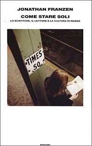 Come stare soli. Lo scrittore, il lettore e la cultura di massa - Jonathan Franzen - copertina