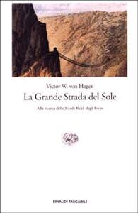 La Grande Strada del Sole. Alla ricerca delle Strade Reali degli Incas - Victor von Hagen - copertina