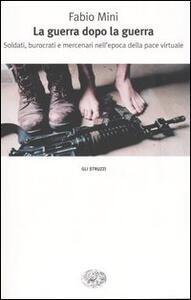 La guerra dopo la guerra. Soldati, burocrati e mercenari nell'epoca della pace virtuale - Fabio Mini - copertina