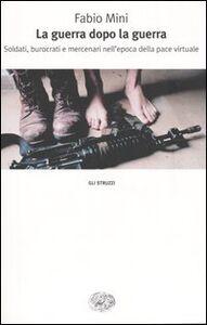 Libro La guerra dopo la guerra. Soldati, burocrati e mercenari nell'epoca della pace virtuale Fabio Mini