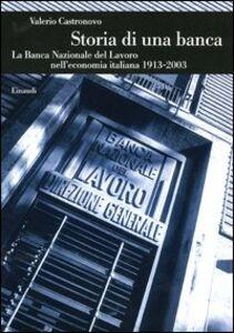 Foto Cover di Storia di una banca. La Banca Nazionale del Lavoro nell'economia italiana (1913-2003), Libro di Valerio Castronovo, edito da Einaudi