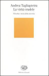 La virtú crudele. Filosofia e storia della sincerità - Andrea Tagliapietra - copertina