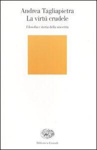 Libro La virtú crudele. Filosofia e storia della sincerità Andrea Tagliapietra