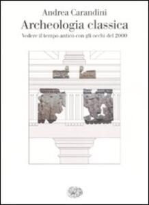 Archeologia classica. Vedere il tempo antico con gli occhi del 2000 - Andrea Carandini - copertina