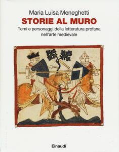 Storie al muro. Temi e personaggi della letteratura profana nell'arte medievale - M. Luisa Meneghetti - copertina