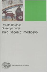 Dieci secoli di Medioevo - Renato Bordone,Giuseppe Sergi - copertina