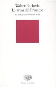 Libro Le armi del principe. La tradizione militare sabauda Walter Barberis