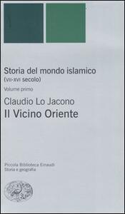 Storia del mondo islamico (VII-XVI secolo). Vol. 1: Il Vicino Oriente. - Claudio Lo Jacono - copertina