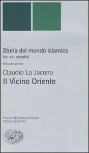 Libro Storia del mondo islamico (VII-XVI secolo). Vol. 1: Il Vicino Oriente. Claudio Lo Jacono