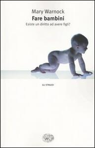 Fare bambini. Esiste un diritto ad avere figli? - Mary Warnock - copertina