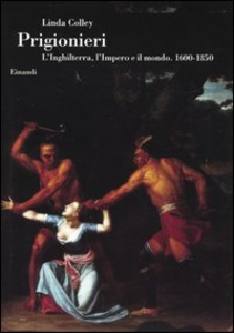 Libro Prigionieri. L'Inghilterra, l'Impero e il mondo. 1600-1850 Linda Colley