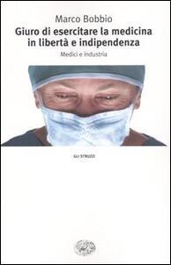 Giuro di esercitare la medicina in libertà e indipendenza. Medici e industria - Marco Bobbio - copertina