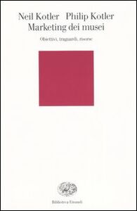 Libro Marketing dei musei. Obiettivi, traguardi, risorse Neil Kotler , Philip Kotler