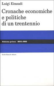 Cronache economiche e politiche di un trentennio (1893-1925). Vol. 1: 1893-1902. - Luigi Einaudi - copertina