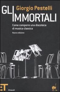 Libro Gli immortali. Come comporre una discoteca di musica classica Giorgio Pestelli