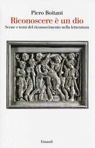 Libro Riconoscere è un dio. Scene e temi del riconoscimento nella letteratura Piero Boitani
