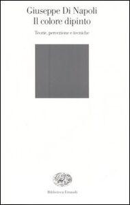 Foto Cover di Il colore dipinto. Teorie, percezione e tecniche, Libro di Giuseppe Di Napoli, edito da Einaudi