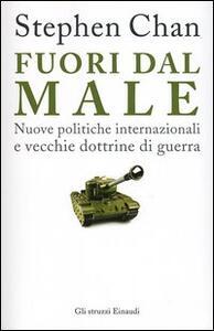 Fuori dal male. Nuove politiche internazionali e vecchie dottrine di guerra - Stephen Chan - copertina