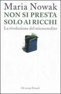 Foto Cover di Non si presta solo ai ricchi. La rivoluzione del microcredito, Libro di Maria Nowak, edito da Einaudi