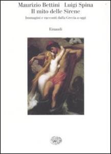 Il mito delle sirene. Immagini e racconti dalla Grecia a oggi - Maurizio Bettini,Luigi Spina - copertina