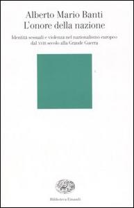 Libro L' onore della nazione. Identità sessuali e violenza nel nazionalismo europeo dal XVIII secolo alla Grande Guerra Alberto M. Banti