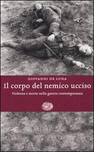 Il corpo del nemico ucciso. Violenza e morte nella guerra contemporanea - Giovanni De Luna - copertina