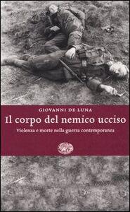 Foto Cover di Il corpo del nemico ucciso. Violenza e morte nella guerra contemporanea, Libro di Giovanni De Luna, edito da Einaudi