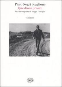 Libro Questioni private. Vita incompiuta di Beppe Fenoglio Piero Negri Scaglione