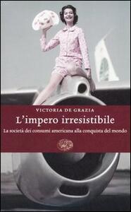 L' impero irresistibile. La società dei consumi americana alla conquista del mondo - Victoria De Grazia - copertina