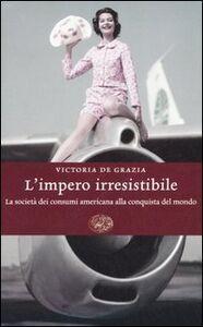 Libro L' impero irresistibile. La società dei consumi americana alla conquista del mondo Victoria De Grazia