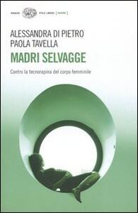 Madri selvagge. Contro la tecnorapina del corpo femminile - Alessandra Di Pietro,Paola Tavella - copertina