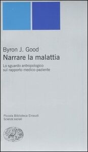 Libro Narrare la malattia. Lo sguardo antropologico sul rapporto medico-paziente J. Byron Good