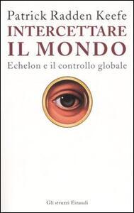Intercettare il mondo. Echelon e il controllo globale - Patrick Radden Keefe - copertina