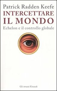 Libro Intercettare il mondo. Echelon e il controllo globale Patrick Radden Keefe