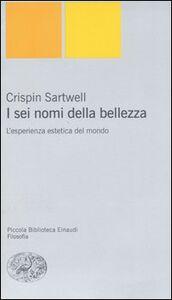 Foto Cover di I sei nomi della bellezza. L'esperienza estetica del mondo, Libro di Crispin Sartwell, edito da Einaudi