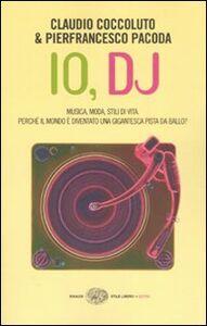 Libro Io, DJ. Musica, moda, stili di vita. Perché il mondo è diventato una gigantesca pista da ballo? Claudio Coccoluto , Pierfrancesco Pacoda