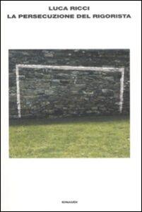Foto Cover di La persecuzione del rigorista, Libro di Luca Ricci, edito da Einaudi