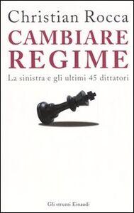 Libro Cambiare regime. La sinistra e gli ultimi 45 dittatori Christian Rocca