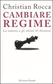 Cambiare regime. La sinistra e gli ultimi 45 dittatori - Christian Rocca - copertina