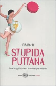 Stupida puttana. I miei viaggi in Asia da pseudovergine ventenne - Iris Bahr - copertina